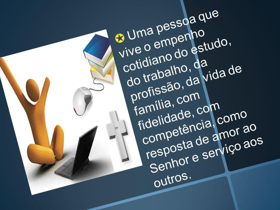 ✪ Uma pessoa que vive o empenho cotidiano do estudo, do trabalho, da profissão, da vida de família, com fidelidade, com competência, como resposta de amor ao Senhor e serviço aos outros.