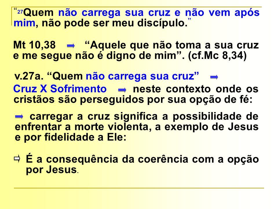 27Quem não carrega sua cruz e não vem após mim, não pode ser meu discípulo.