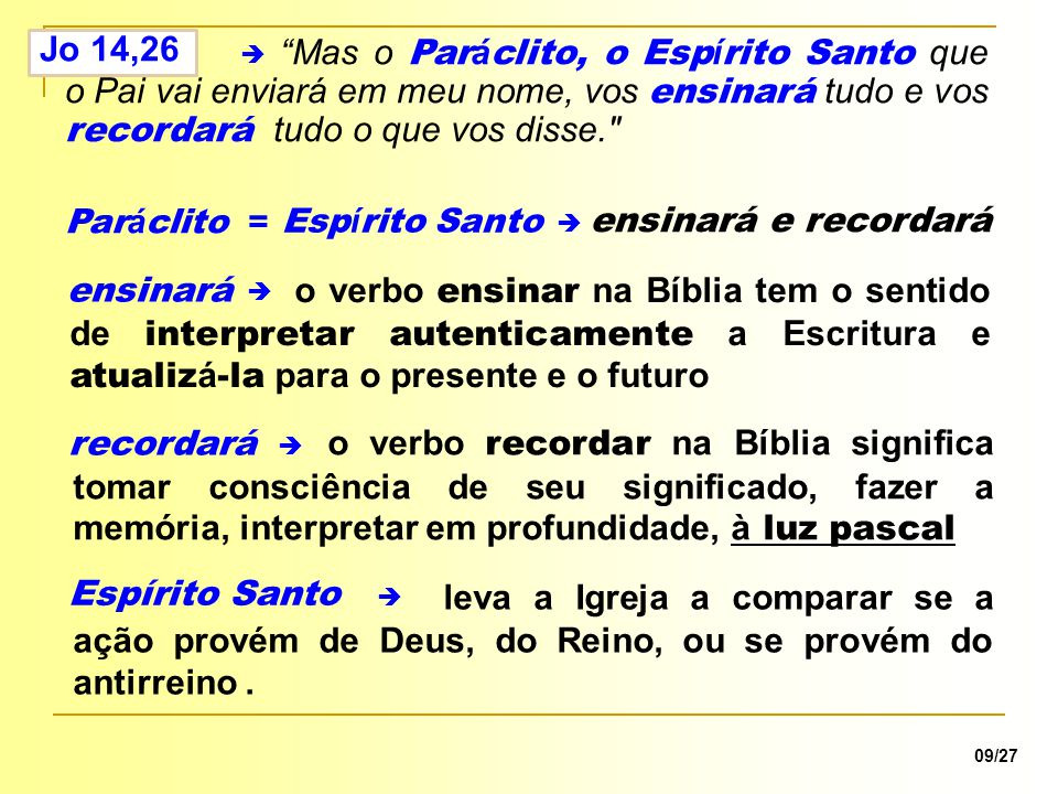Jo 14,26 Mas o Paráclito, o Espírito Santo que o Pai vai enviará em meu nome, vos ensinará tudo e vos recordará tudo o que vos disse.