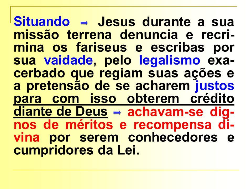 Jesus durante a sua missão terrena denuncia e recri-mina os fariseus e escribas por sua vaidade, pelo legalismo exa-cerbado que regiam suas ações e a pretensão de se acharem justos para com isso obterem crédito diante de Deus