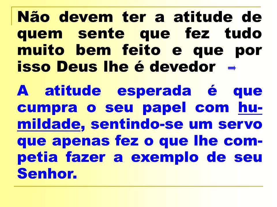 Não devem ter a atitude de quem sente que fez tudo muito bem feito e que por isso Deus lhe é devedor
