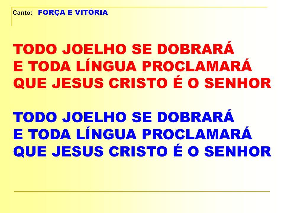 Canto: FORÇA E VITÓRIA TODO JOELHO SE DOBRARÁ E TODA LÍNGUA PROCLAMARÁ QUE JESUS CRISTO É O SENHOR