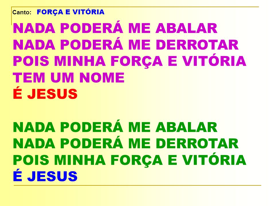 Canto: FORÇA E VITÓRIA NADA PODERÁ ME ABALAR NADA PODERÁ ME DERROTAR POIS MINHA FORÇA E VITÓRIA TEM UM NOME É JESUS.
