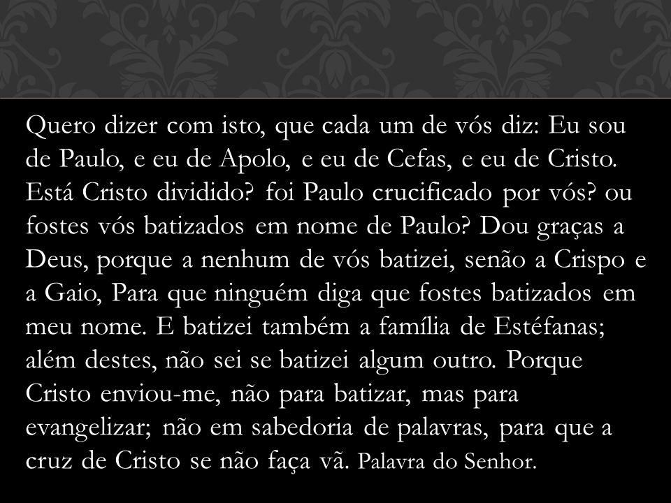 Quero dizer com isto, que cada um de vós diz: Eu sou de Paulo, e eu de Apolo, e eu de Cefas, e eu de Cristo.