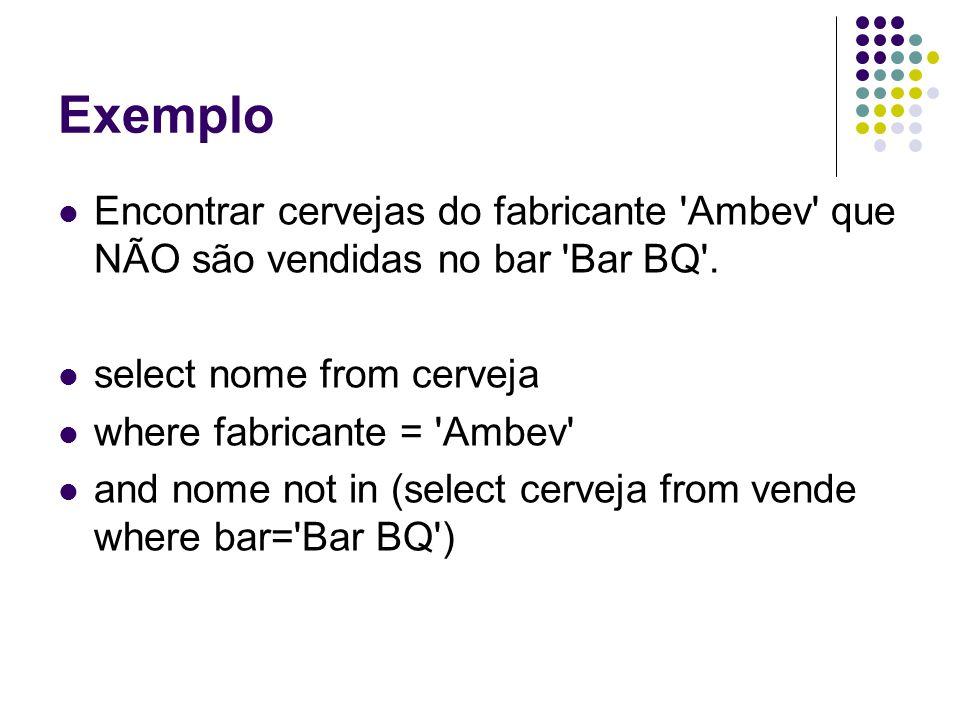 Exemplo Encontrar cervejas do fabricante Ambev que NÃO são vendidas no bar Bar BQ . select nome from cerveja.