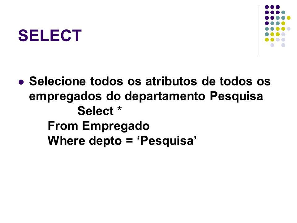 SELECT Selecione todos os atributos de todos os empregados do departamento Pesquisa Select * From Empregado Where depto = 'Pesquisa'