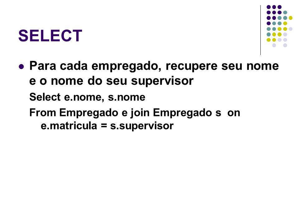 SELECT Para cada empregado, recupere seu nome e o nome do seu supervisor. Select e.nome, s.nome.