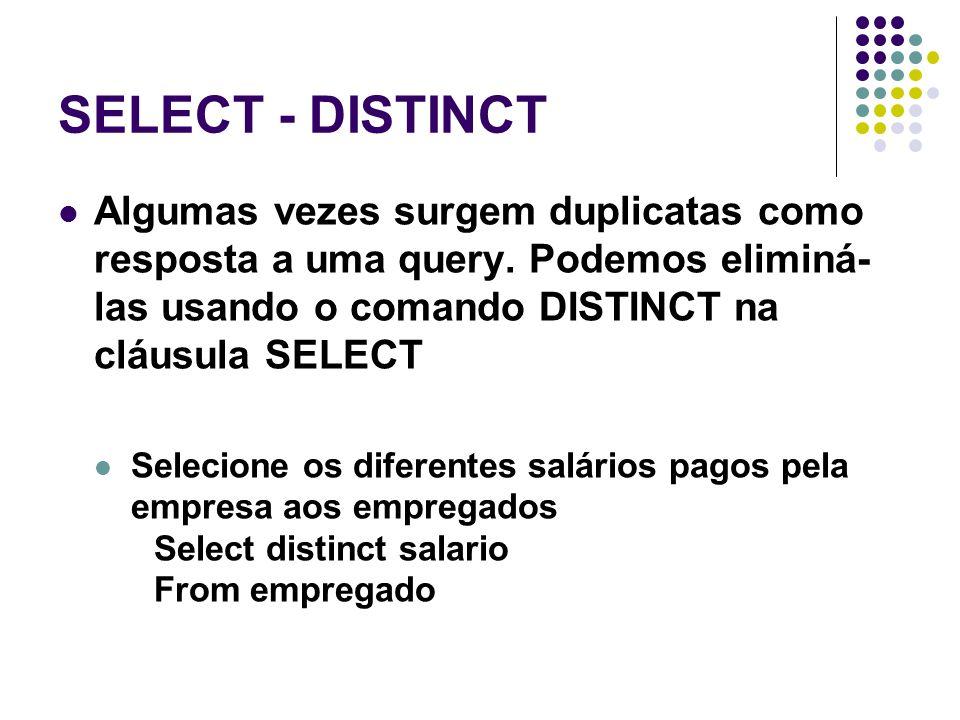 SELECT - DISTINCT Algumas vezes surgem duplicatas como resposta a uma query. Podemos eliminá-las usando o comando DISTINCT na cláusula SELECT.