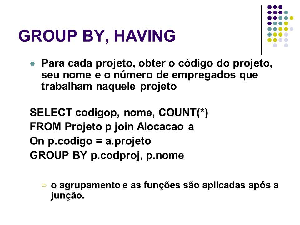 GROUP BY, HAVING Para cada projeto, obter o código do projeto, seu nome e o número de empregados que trabalham naquele projeto.