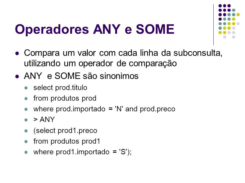 Operadores ANY e SOME Compara um valor com cada linha da subconsulta, utilizando um operador de comparação.