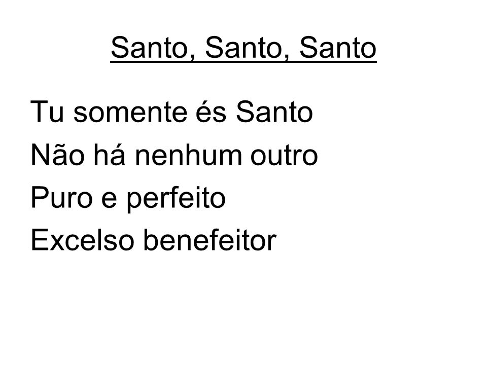 Santo, Santo, Santo Tu somente és Santo Não há nenhum outro Puro e perfeito Excelso benefeitor