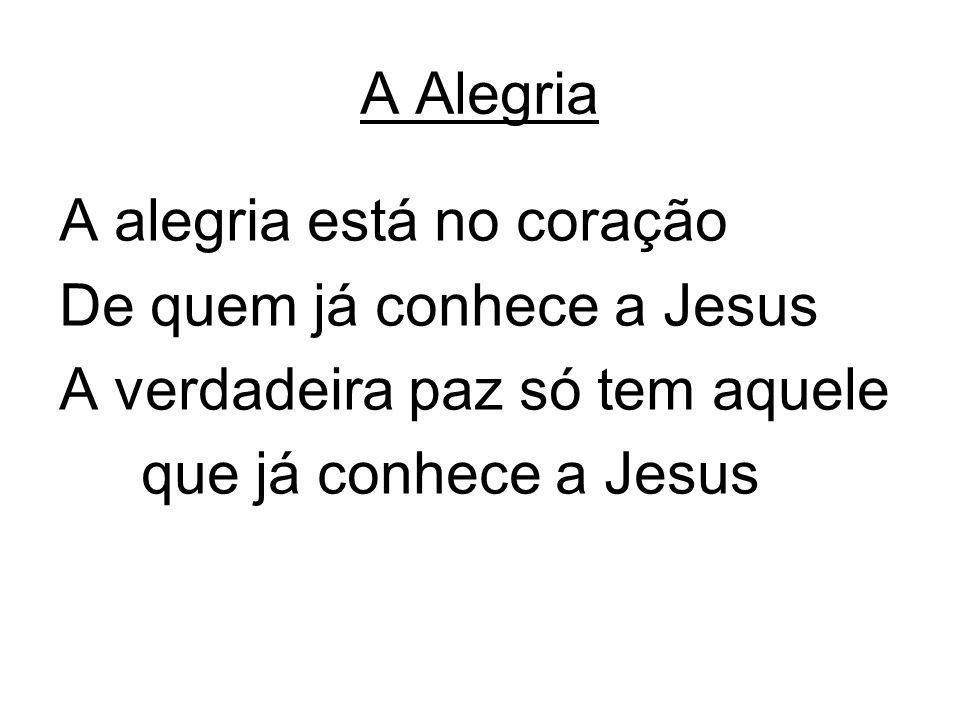 A Alegria A alegria está no coração. De quem já conhece a Jesus.