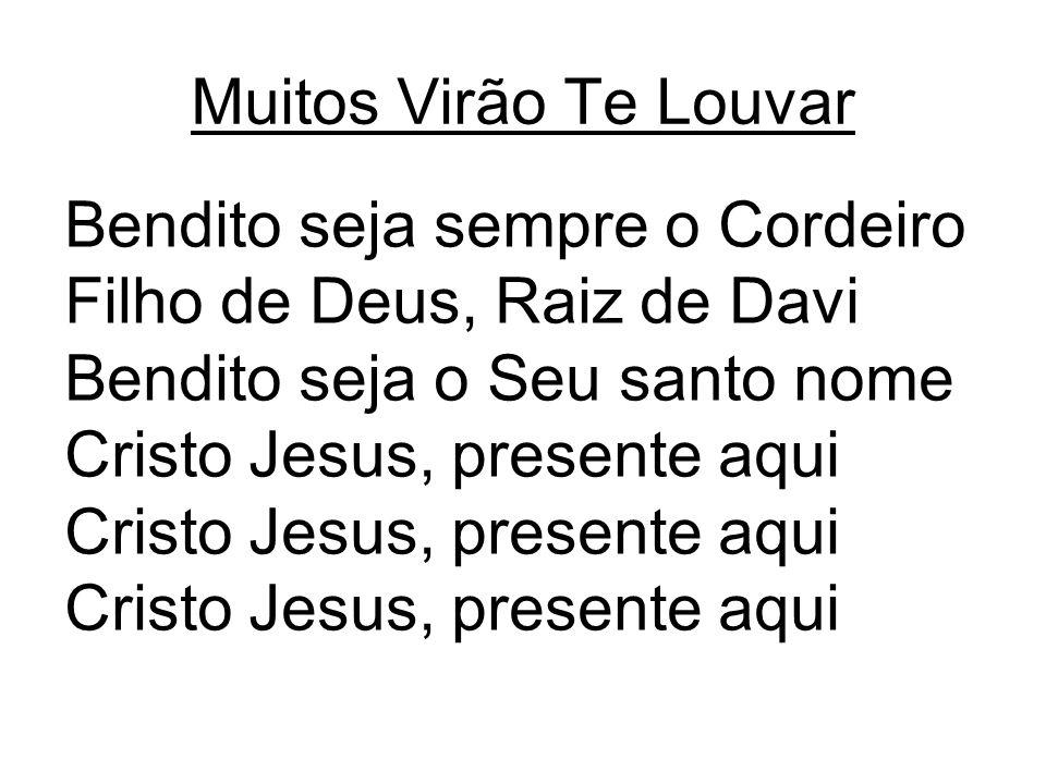 Muitos Virão Te Louvar Bendito seja sempre o Cordeiro. Filho de Deus, Raiz de Davi. Bendito seja o Seu santo nome.