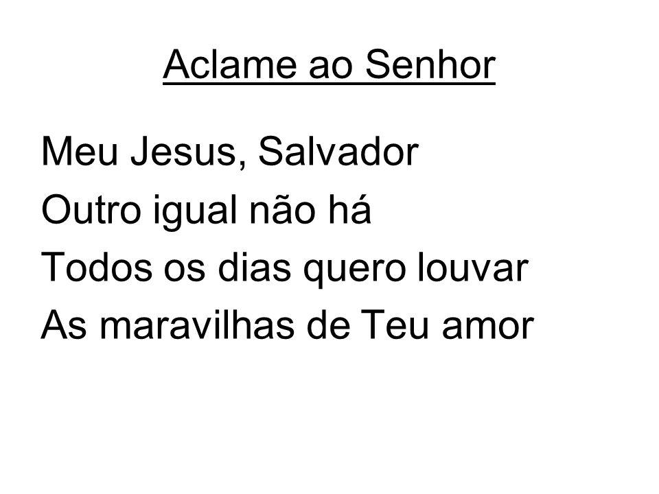 Aclame ao Senhor Meu Jesus, Salvador. Outro igual não há.