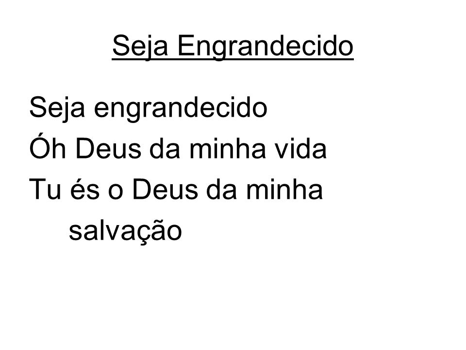 Seja engrandecido Óh Deus da minha vida Tu és o Deus da minha salvação