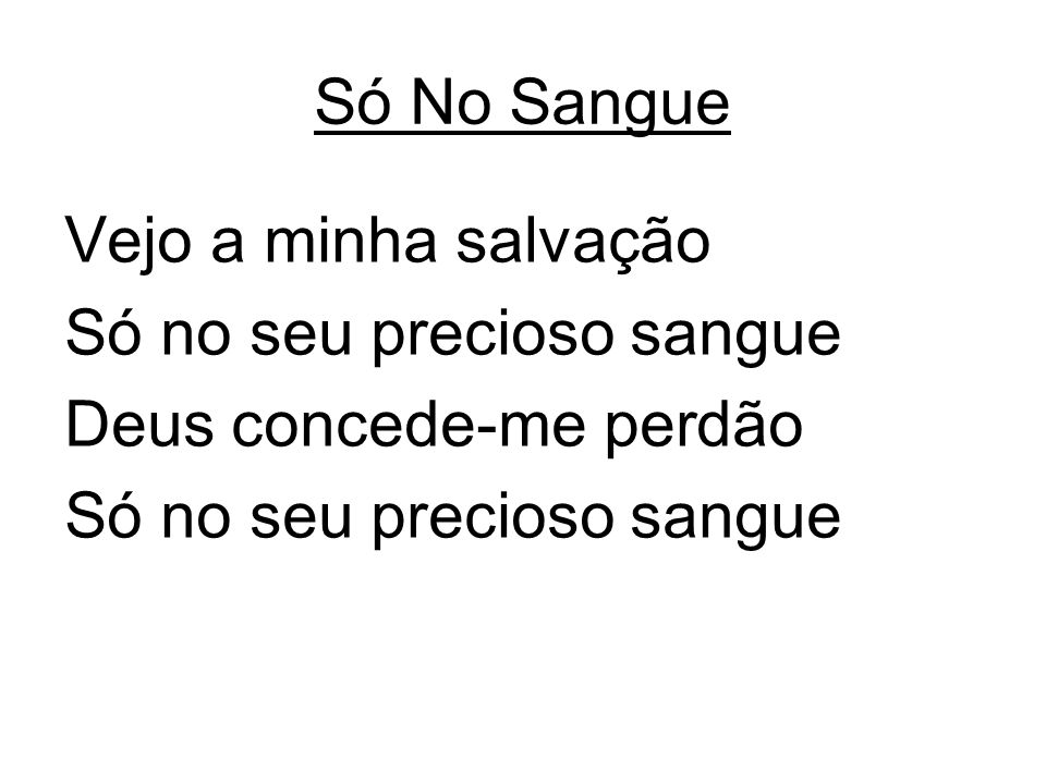 Vejo a minha salvação Só no seu precioso sangue Deus concede-me perdão