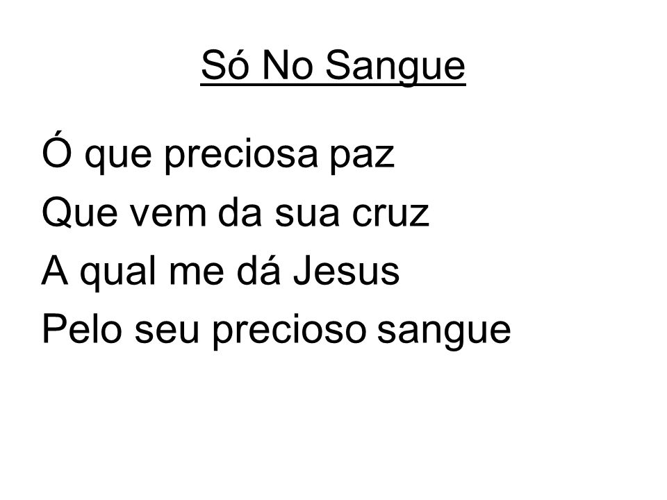 Só No Sangue Ó que preciosa paz Que vem da sua cruz A qual me dá Jesus Pelo seu precioso sangue