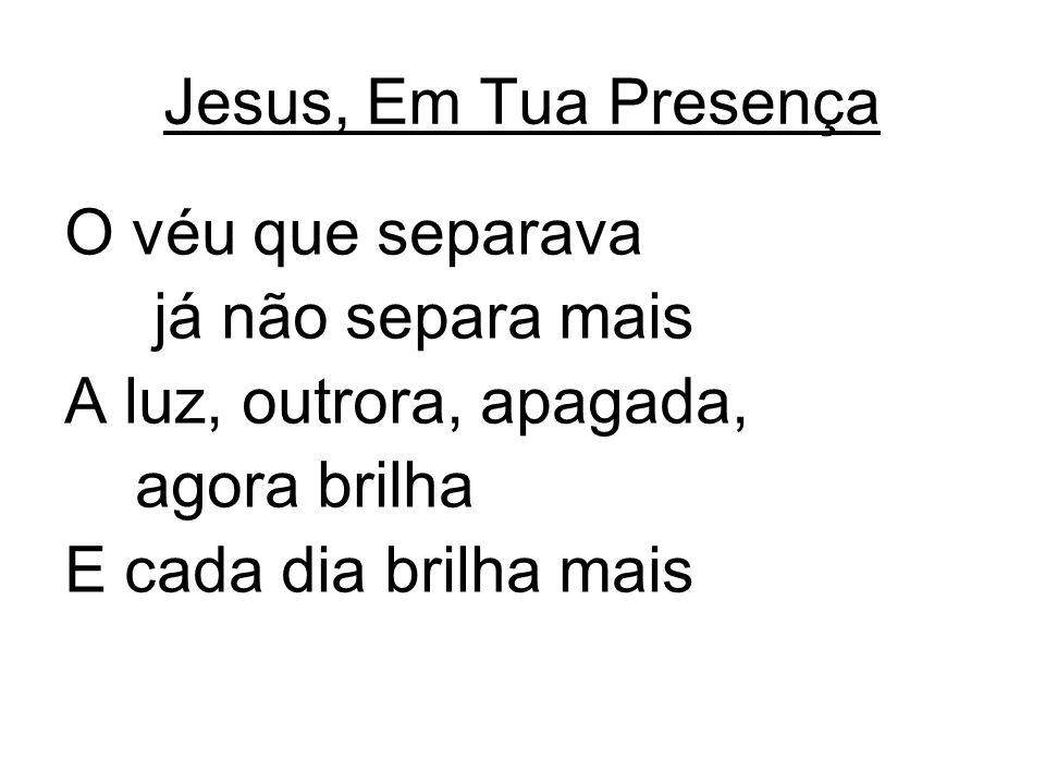 Jesus, Em Tua Presença O véu que separava. já não separa mais. A luz, outrora, apagada, agora brilha.