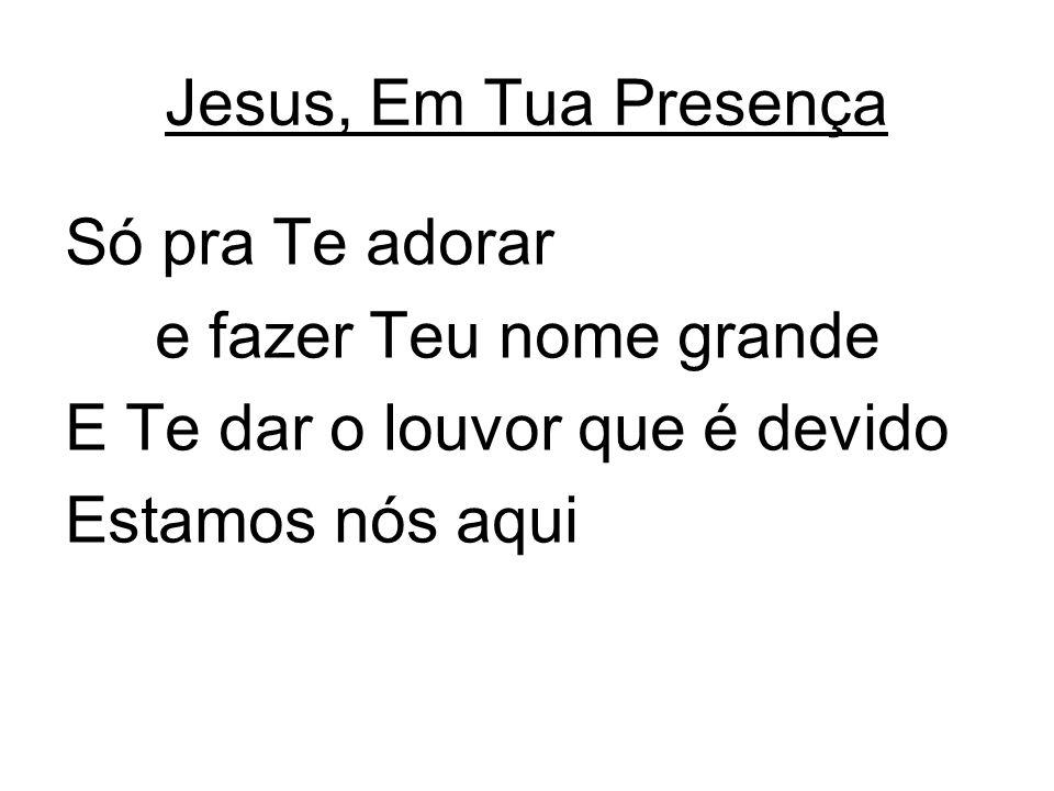 Jesus, Em Tua Presença Só pra Te adorar. e fazer Teu nome grande. E Te dar o louvor que é devido.