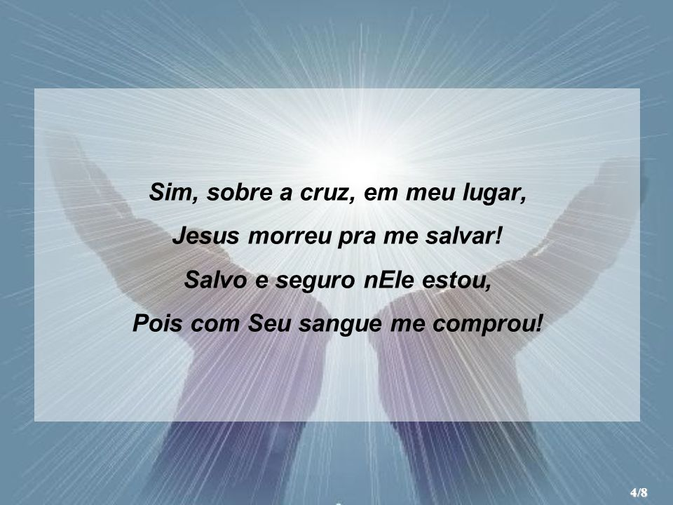 Sim, sobre a cruz, em meu lugar, Jesus morreu pra me salvar!
