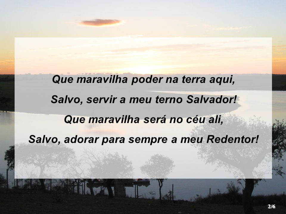 Que maravilha poder na terra aqui, Salvo, servir a meu terno Salvador!