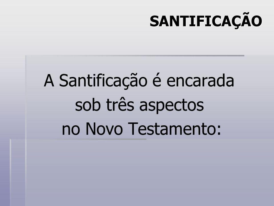 A Santificação é encarada sob três aspectos no Novo Testamento: