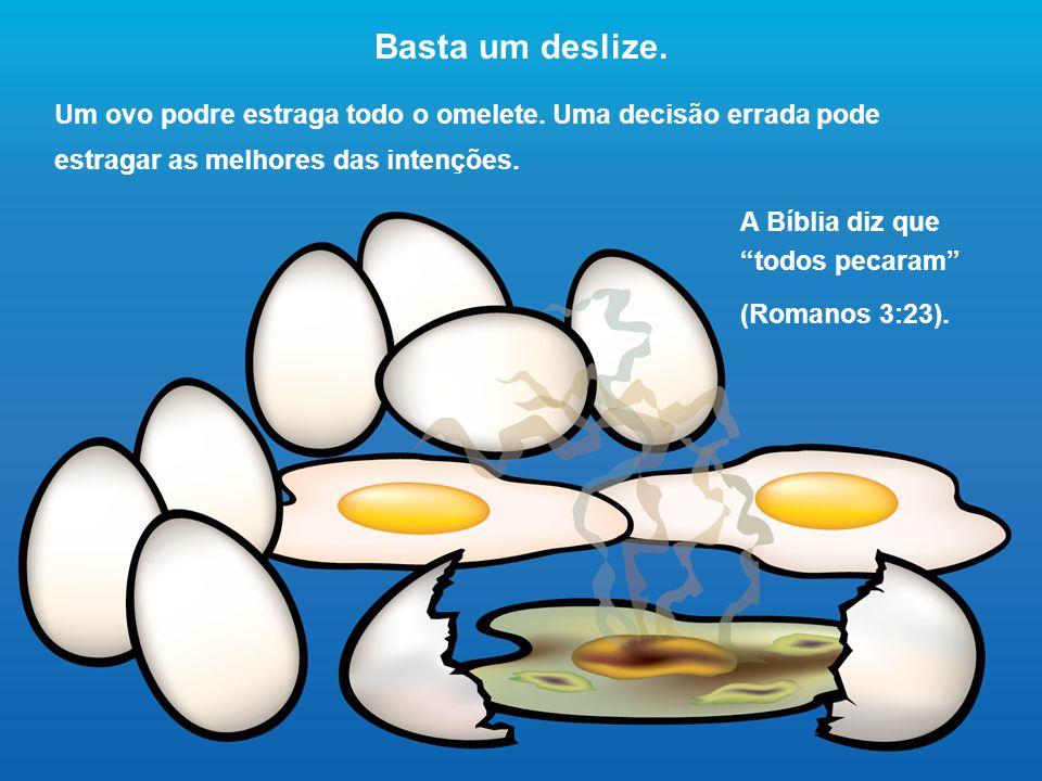 Basta um deslize. Um ovo podre estraga todo o omelete. Uma decisão errada pode estragar as melhores das intenções.