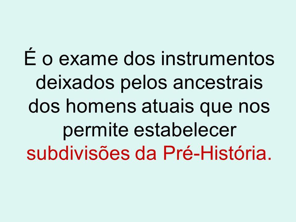 É o exame dos instrumentos deixados pelos ancestrais dos homens atuais que nos permite estabelecer subdivisões da Pré-História.