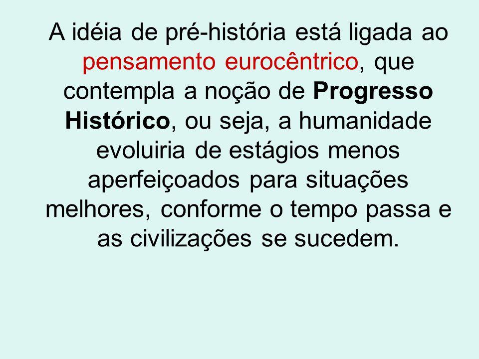 A idéia de pré-história está ligada ao pensamento eurocêntrico, que contempla a noção de Progresso Histórico, ou seja, a humanidade evoluiria de estágios menos aperfeiçoados para situações melhores, conforme o tempo passa e as civilizações se sucedem.