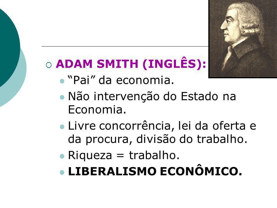 ADAM SMITH (INGLÊS): Pai da economia. Não intervenção do Estado na Economia. Livre concorrência, lei da oferta e da procura, divisão do trabalho.