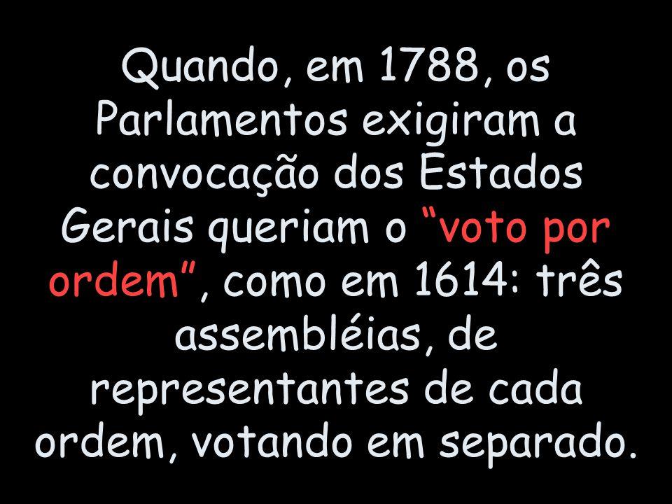 Quando, em 1788, os Parlamentos exigiram a convocação dos Estados Gerais queriam o voto por ordem , como em 1614: três assembléias, de representantes de cada ordem, votando em separado.