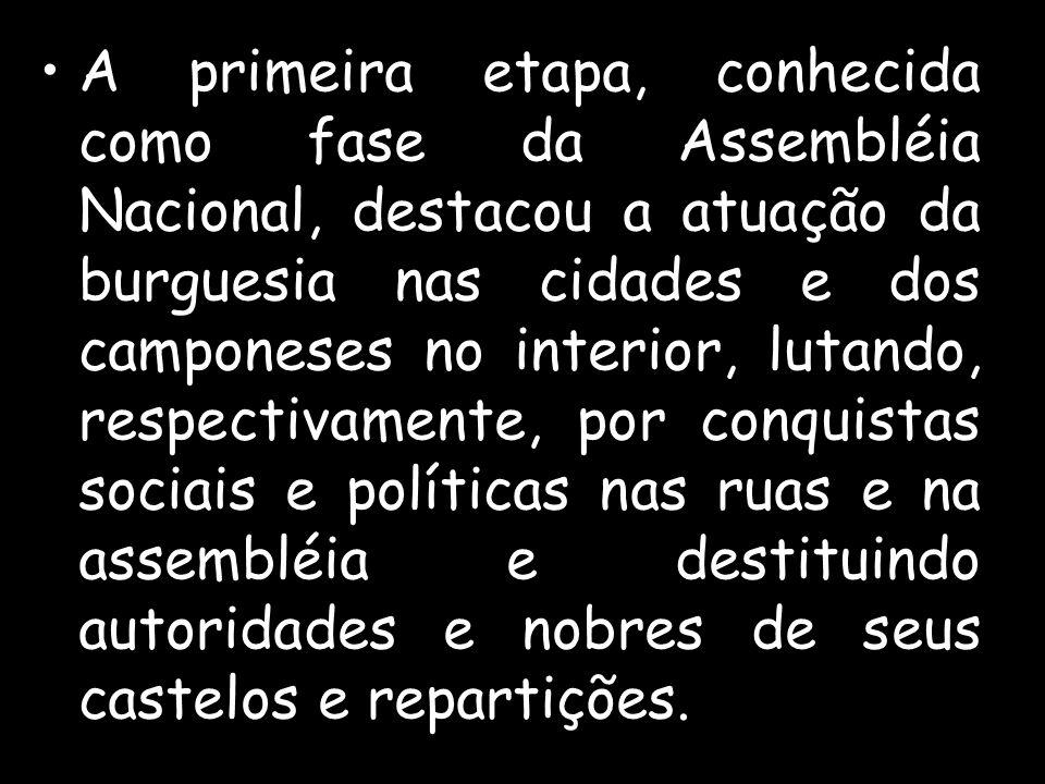 A primeira etapa, conhecida como fase da Assembléia Nacional, destacou a atuação da burguesia nas cidades e dos camponeses no interior, lutando, respectivamente, por conquistas sociais e políticas nas ruas e na assembléia e destituindo autoridades e nobres de seus castelos e repartições.