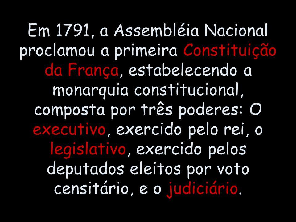 Em 1791, a Assembléia Nacional proclamou a primeira Constituição da França, estabelecendo a monarquia constitucional, composta por três poderes: O executivo, exercido pelo rei, o legislativo, exercido pelos deputados eleitos por voto censitário, e o judiciário.