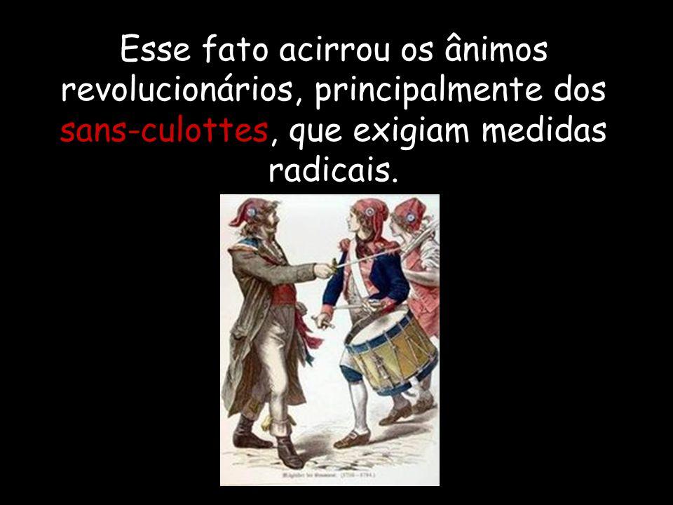 Esse fato acirrou os ânimos revolucionários, principalmente dos sans-culottes, que exigiam medidas radicais.