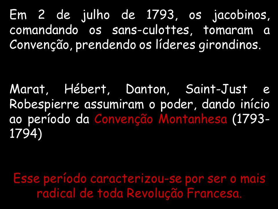 Em 2 de julho de 1793, os jacobinos, comandando os sans-culottes, tomaram a Convenção, prendendo os líderes girondinos.