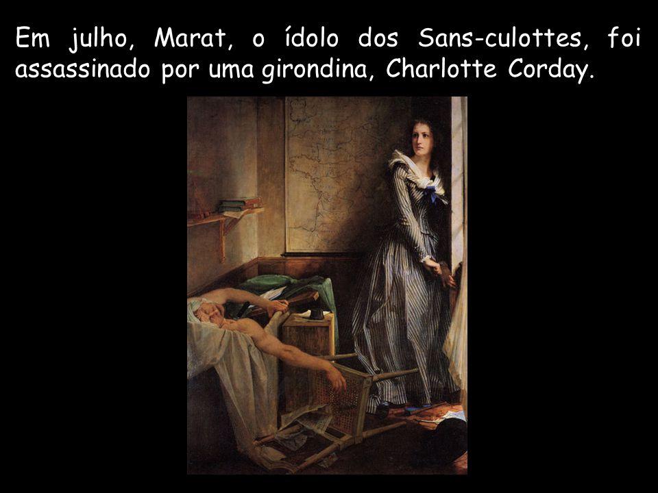 Em julho, Marat, o ídolo dos Sans-culottes, foi assassinado por uma girondina, Charlotte Corday.