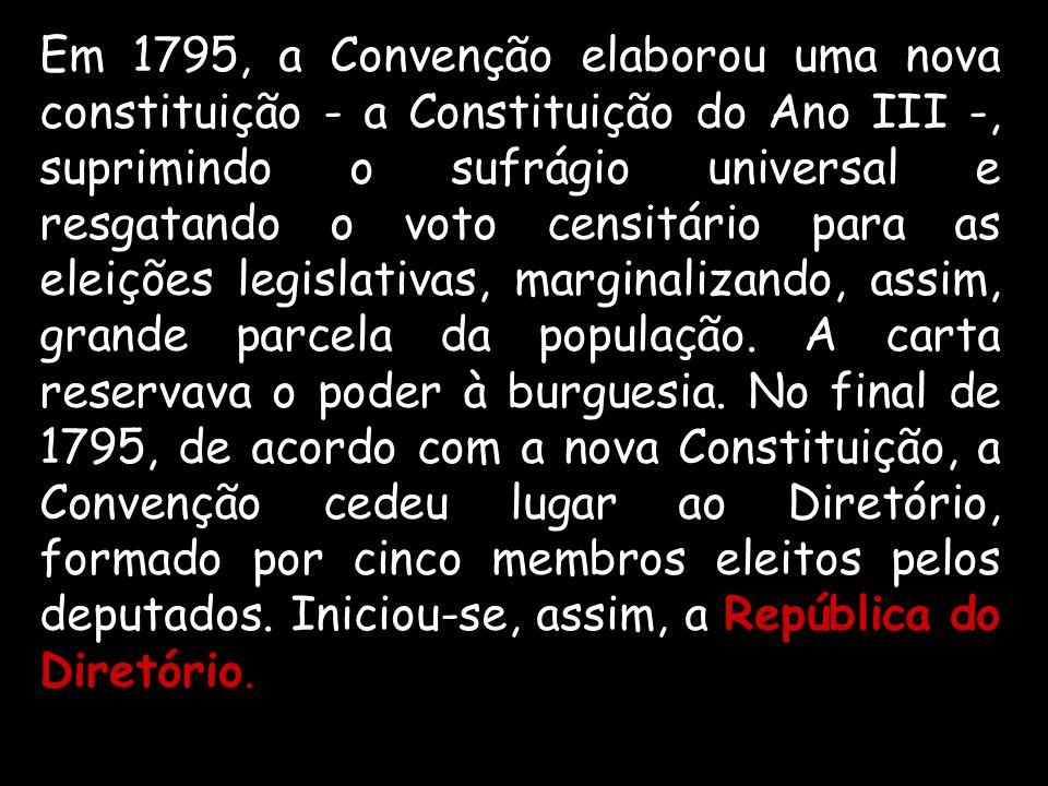Em 1795, a Convenção elaborou uma nova constituição - a Constituição do Ano III -, suprimindo o sufrágio universal e resgatando o voto censitário para as eleições legislativas, marginalizando, assim, grande parcela da população.