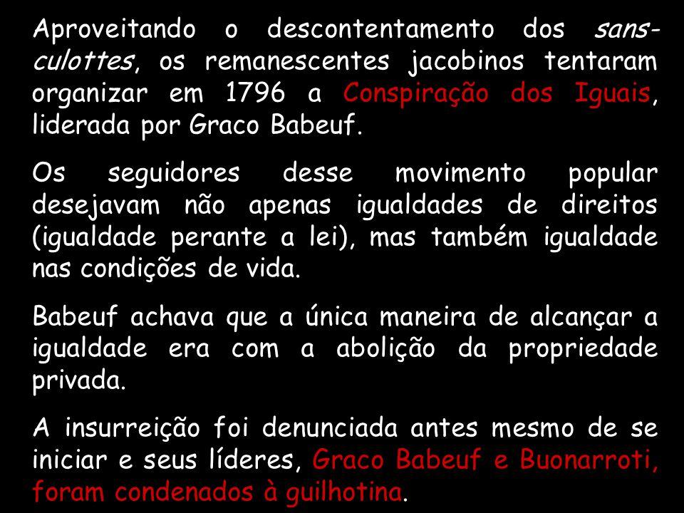 Aproveitando o descontentamento dos sans-culottes, os remanescentes jacobinos tentaram organizar em 1796 a Conspiração dos Iguais, liderada por Graco Babeuf.