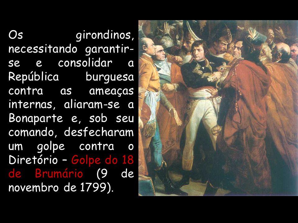 Os girondinos, necessitando garantir-se e consolidar a República burguesa contra as ameaças internas, aliaram-se a Bonaparte e, sob seu comando, desfecharam um golpe contra o Diretório – Golpe do 18 de Brumário (9 de novembro de 1799).