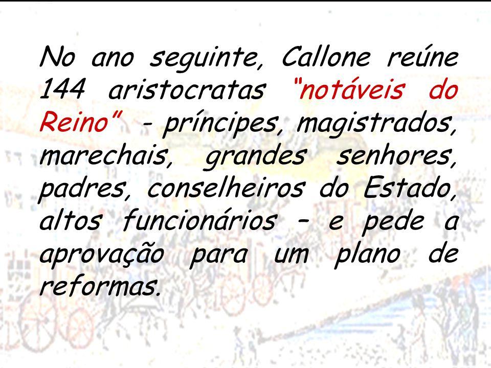 No ano seguinte, Callone reúne 144 aristocratas notáveis do Reino - príncipes, magistrados, marechais, grandes senhores, padres, conselheiros do Estado, altos funcionários – e pede a aprovação para um plano de reformas.