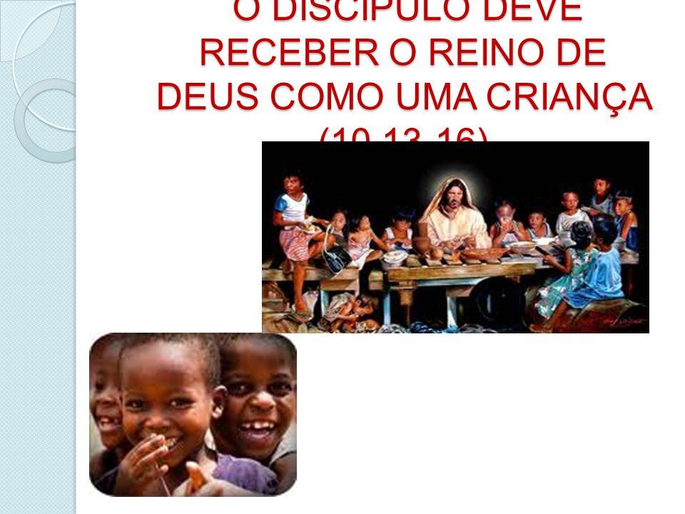 O DISCIPULO DEVE RECEBER O REINO DE DEUS COMO UMA CRIANÇA (10,13-16)