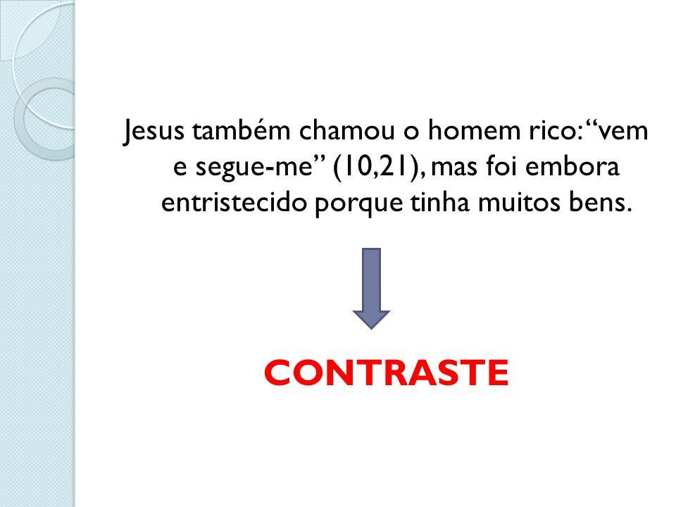 Jesus também chamou o homem rico: vem e segue-me (10,21), mas foi embora entristecido porque tinha muitos bens.