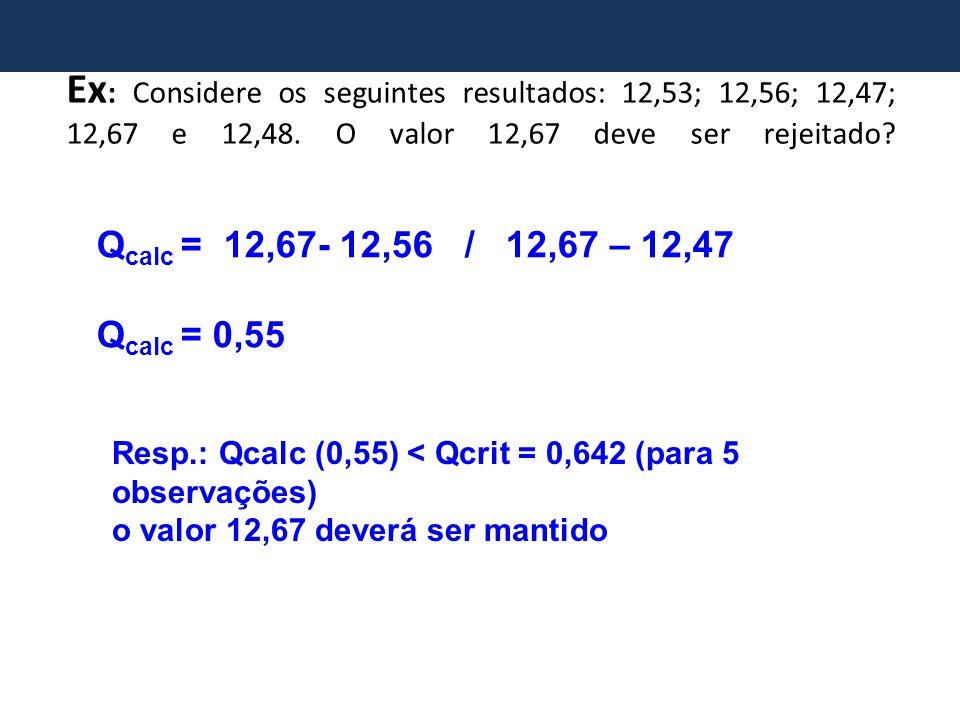 Ex: Considere os seguintes resultados: 12,53; 12,56; 12,47; 12,67 e 12,48. O valor 12,67 deve ser rejeitado