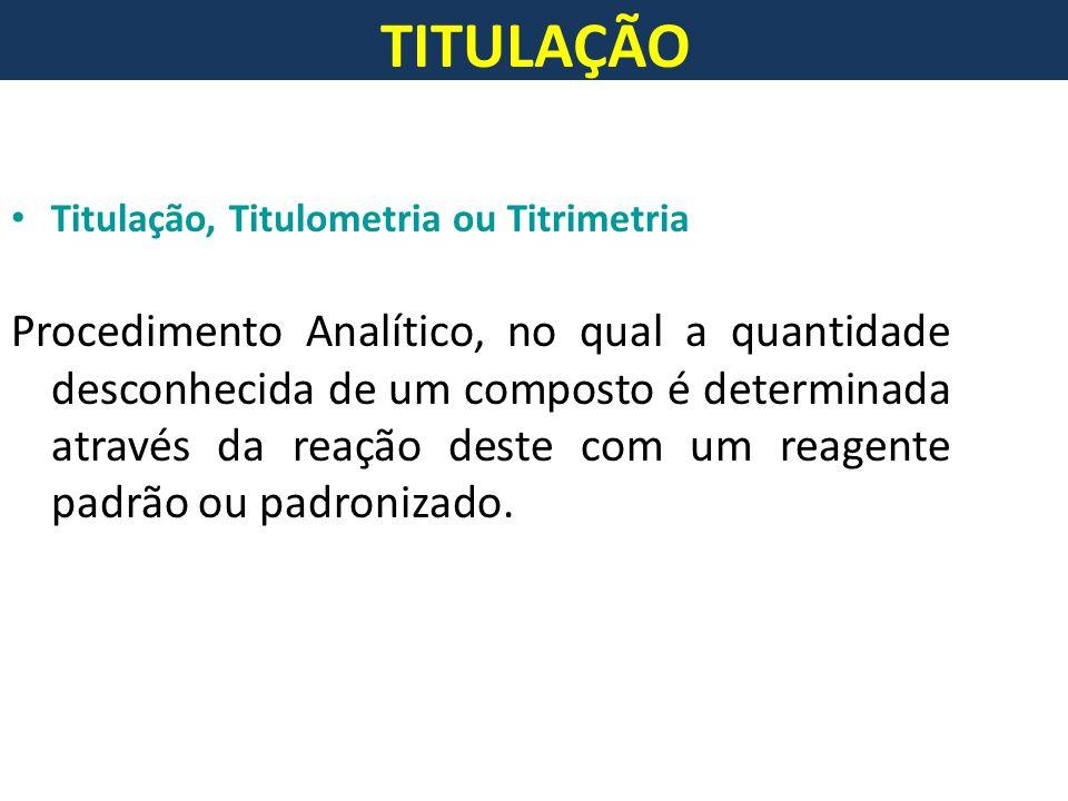 TITULAÇÃO Titulação, Titulometria ou Titrimetria.