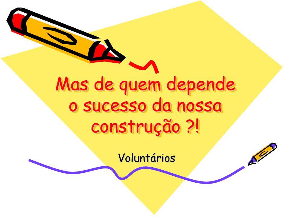 Mas de quem depende o sucesso da nossa construção !