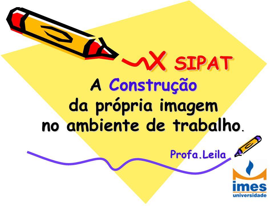 A Construção da própria imagem no ambiente de trabalho. Profa.Leila