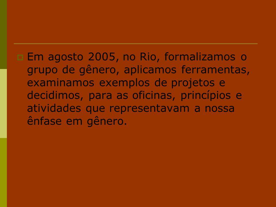 Em agosto 2005, no Rio, formalizamos o grupo de gênero, aplicamos ferramentas, examinamos exemplos de projetos e decidimos, para as oficinas, princípios e atividades que representavam a nossa ênfase em gênero.