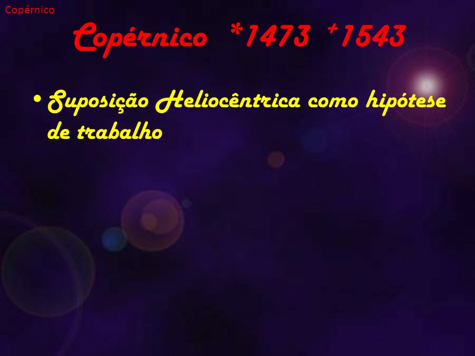 Copérnico Copérnico *1473 +1543 Suposição Heliocêntrica como hipótese de trabalho