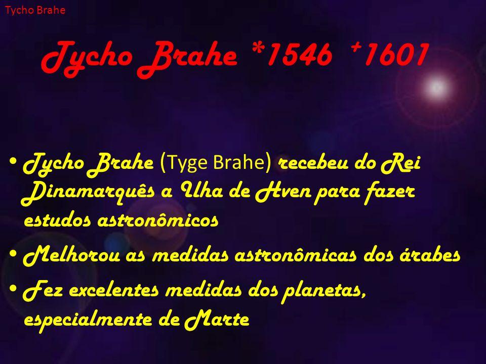 Tycho Brahe Tycho Brahe *1546 +1601. Tycho Brahe (Tyge Brahe) recebeu do Rei Dinamarquês a Ilha de Hven para fazer estudos astronômicos.