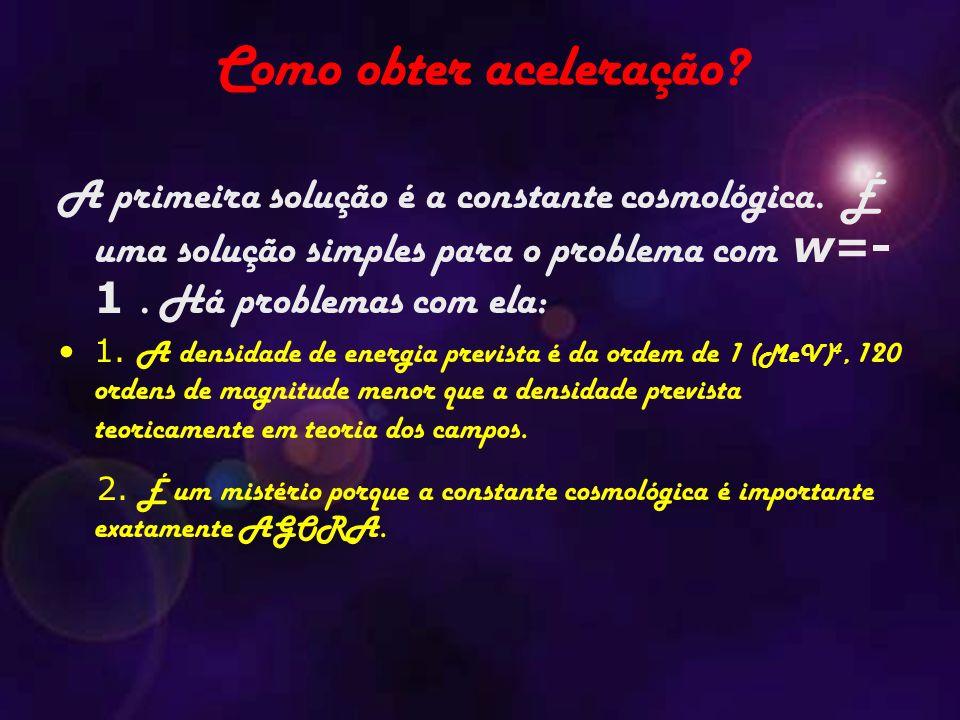 Como obter aceleração A primeira solução é a constante cosmológica. É uma solução simples para o problema com w=-1 . Há problemas com ela: